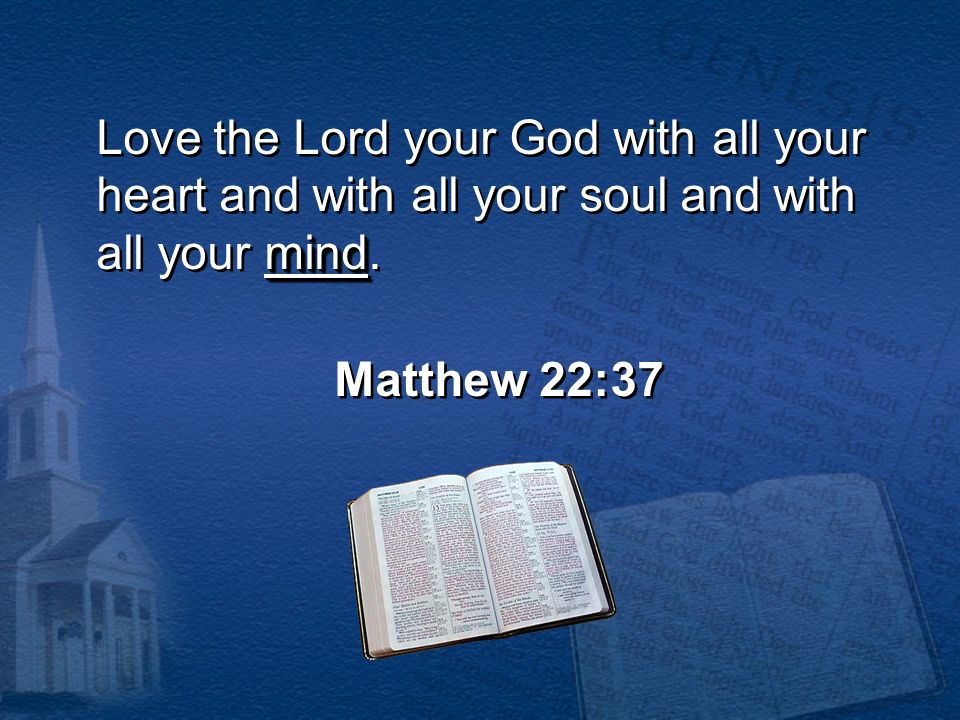 mind Love the Lord your God with all your heart and with all your soul and with all your mind. Matthew 22:37 Love the Lord your God with all your hear