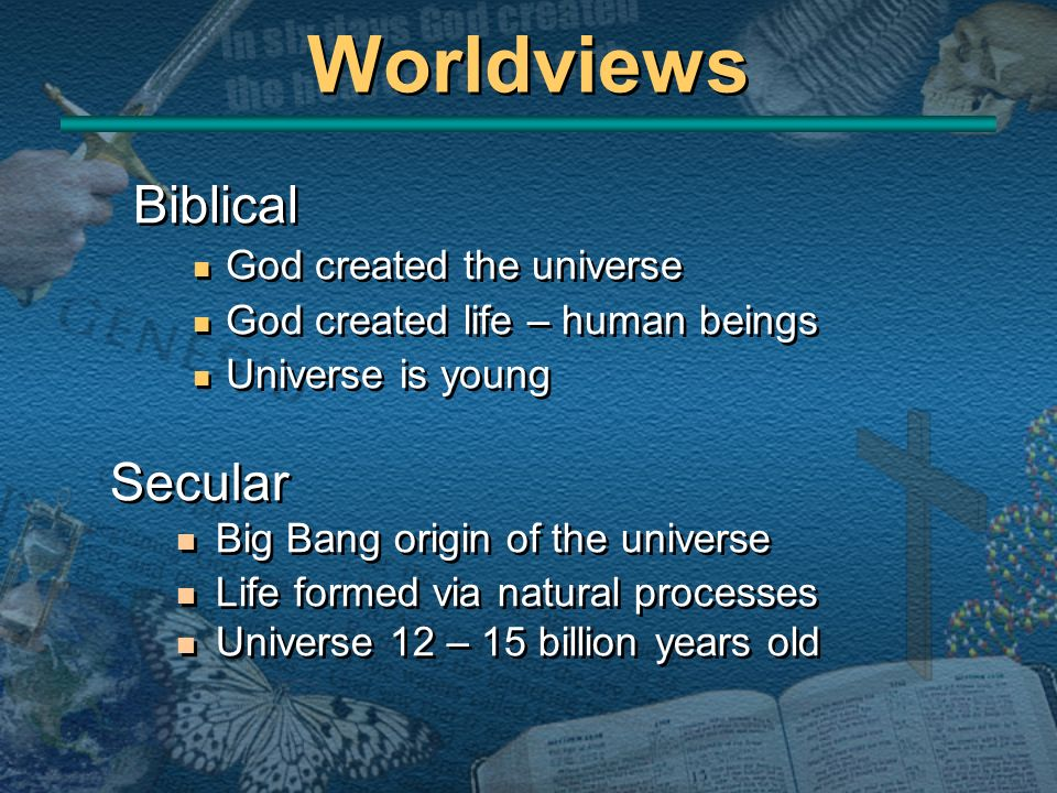 Worldviews Biblical God created the universe God created life – human beings Universe is young Biblical God created the universe God created life – hu