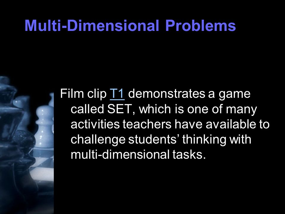 Multi-Dimensional Problems Film clip T1 demonstrates a game called SET, which is one of many activities teachers have available to challenge students thinking with multi-dimensional tasks.T1