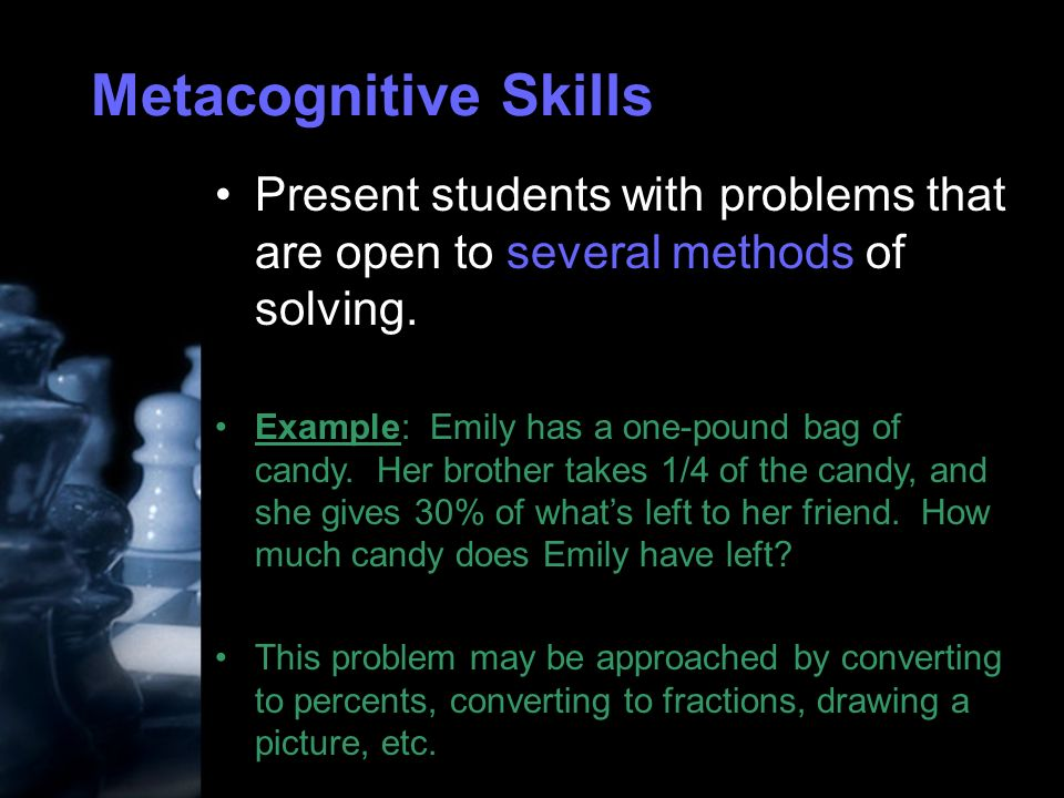 Metacognitive Skills Present students with problems that are open to several methods of solving.