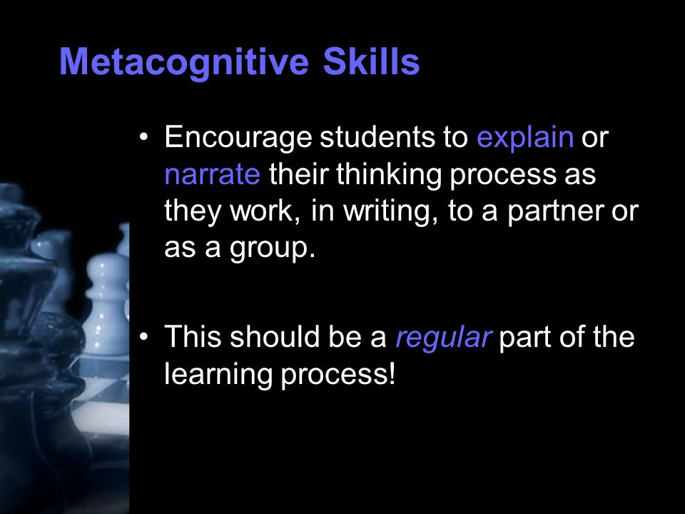 Metacognitive Skills Encourage students to explain or narrate their thinking process as they work, in writing, to a partner or as a group.