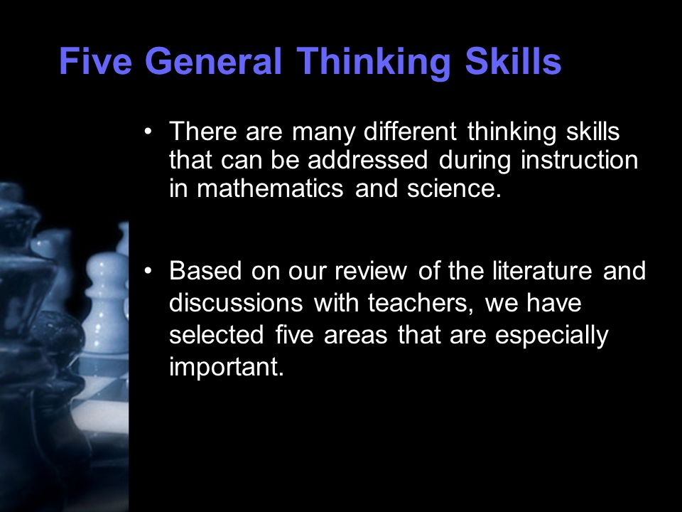 Five General Thinking Skills There are many different thinking skills that can be addressed during instruction in mathematics and science.