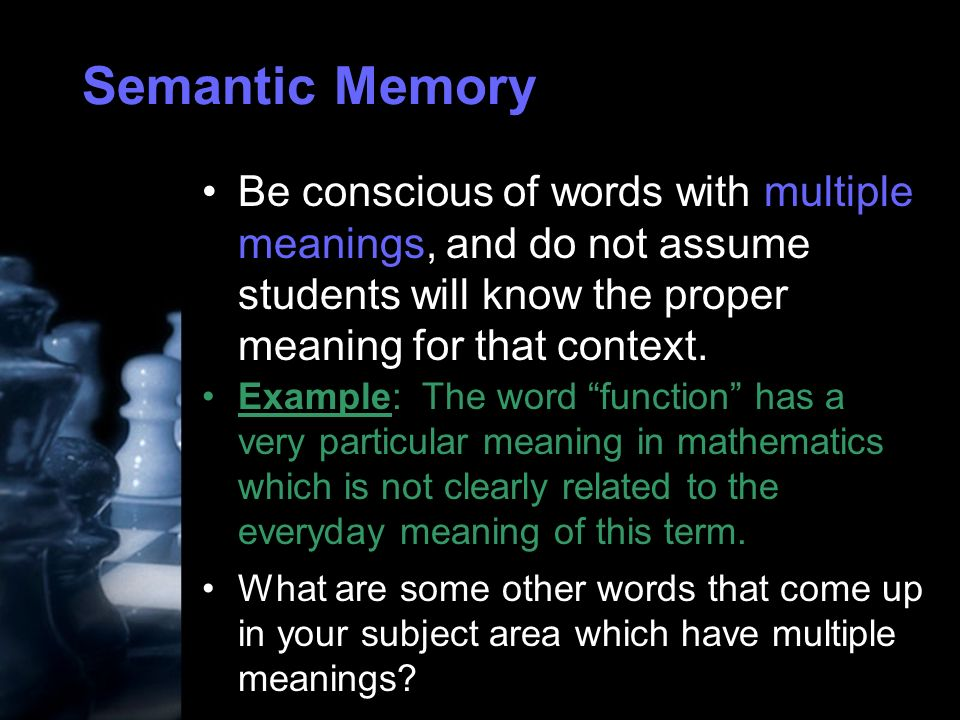 Semantic Memory Be conscious of words with multiple meanings, and do not assume students will know the proper meaning for that context.