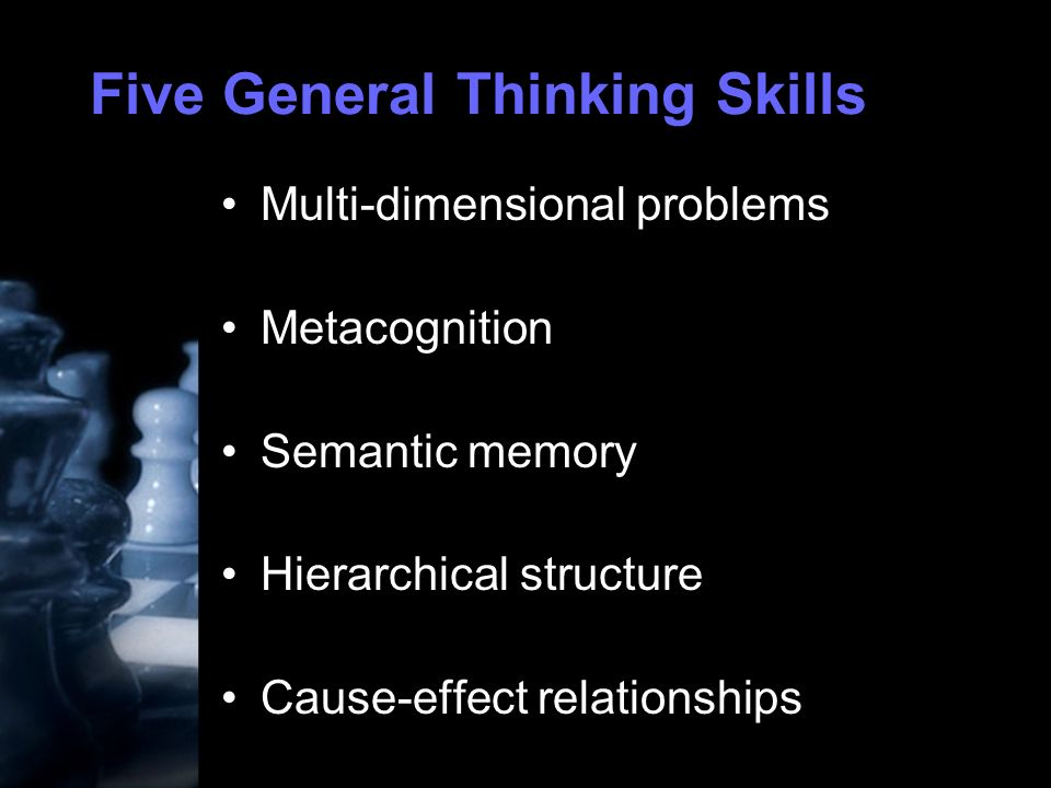Five General Thinking Skills Multi-dimensional problems Metacognition Semantic memory Hierarchical structure Cause-effect relationships