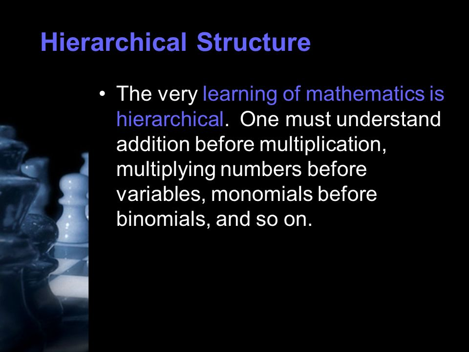 Hierarchical Structure The very learning of mathematics is hierarchical.