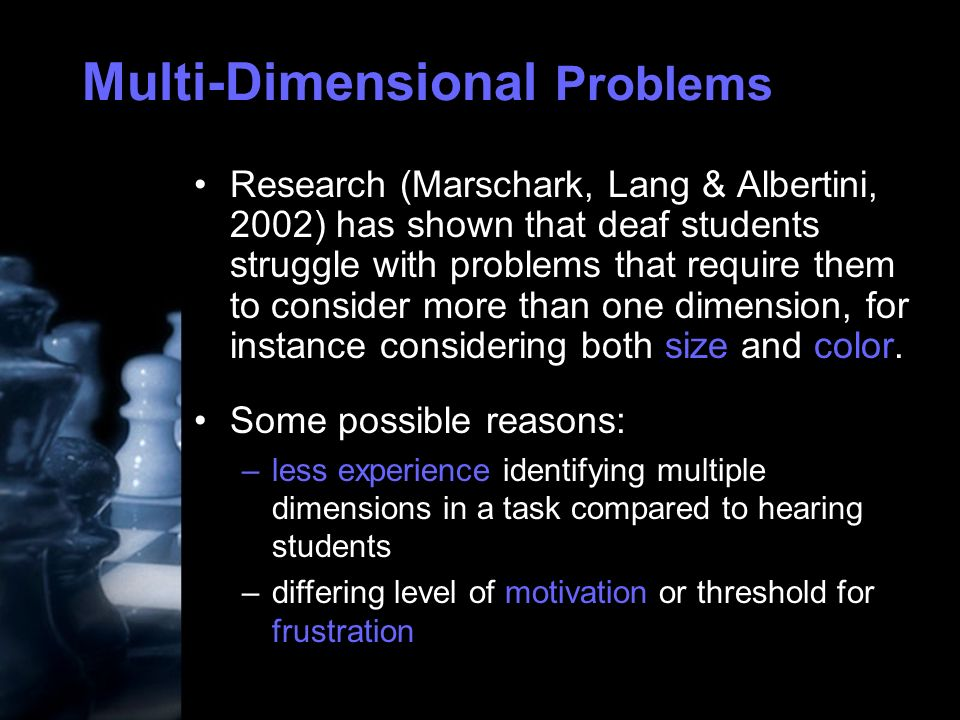 Multi-Dimensional Problems Research (Marschark, Lang & Albertini, 2002) has shown that deaf students struggle with problems that require them to consider more than one dimension, for instance considering both size and color.