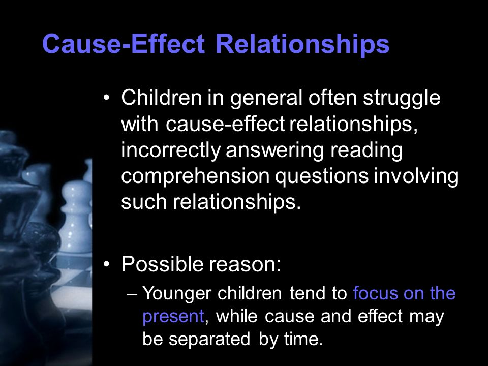 Cause-Effect Relationships Children in general often struggle with cause-effect relationships, incorrectly answering reading comprehension questions involving such relationships.