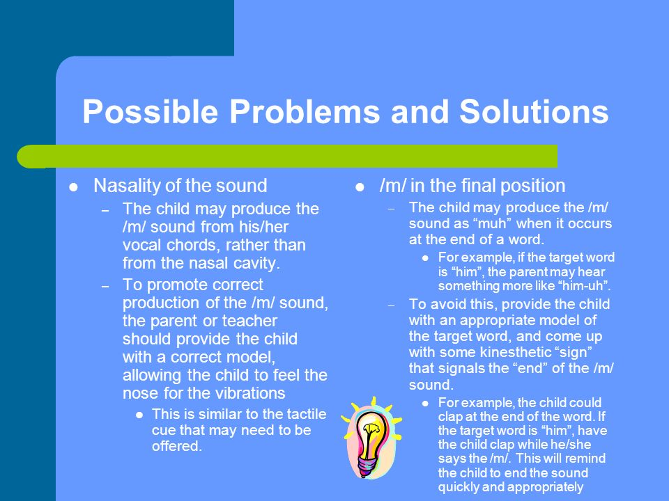 Possible Problems and Solutions Nasality of the sound – The child may produce the /m/ sound from his/her vocal chords, rather than from the nasal cavity.