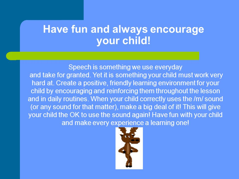 Have fun and always encourage your child. Speech is something we use everyday and take for granted.