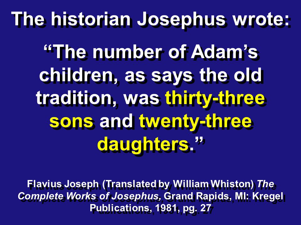 The historian Josephus wrote: The number of Adams children, as says the old tradition, was thirty-three sons and twenty-three daughters.