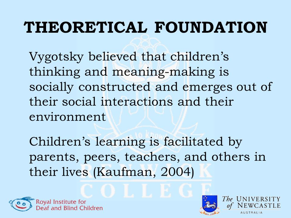THEORETICAL FOUNDATION Vygotsky believed that childrens thinking and meaning-making is socially constructed and emerges out of their social interactio