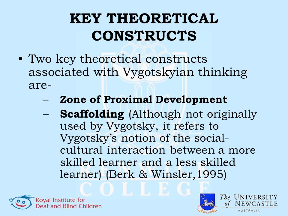 KEY THEORETICAL CONSTRUCTS Two key theoretical constructs associated with Vygotskyian thinking are- – Zone of Proximal Development – Scaffolding (Alth