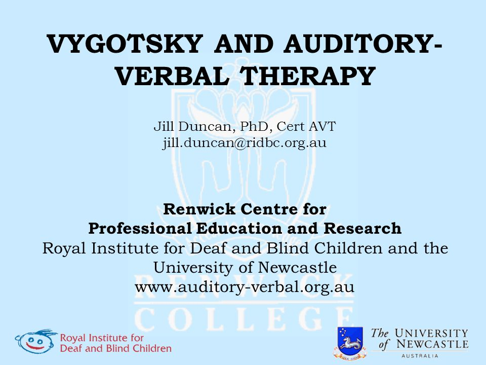 VYGOTSKY AND AUDITORY- VERBAL THERAPY Jill Duncan, PhD, Cert AVT jill.duncan@ridbc.org.au Renwick Centre for Professional Education and Research Royal