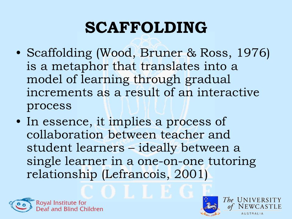 SCAFFOLDING Scaffolding (Wood, Bruner & Ross, 1976) is a metaphor that translates into a model of learning through gradual increments as a result of a