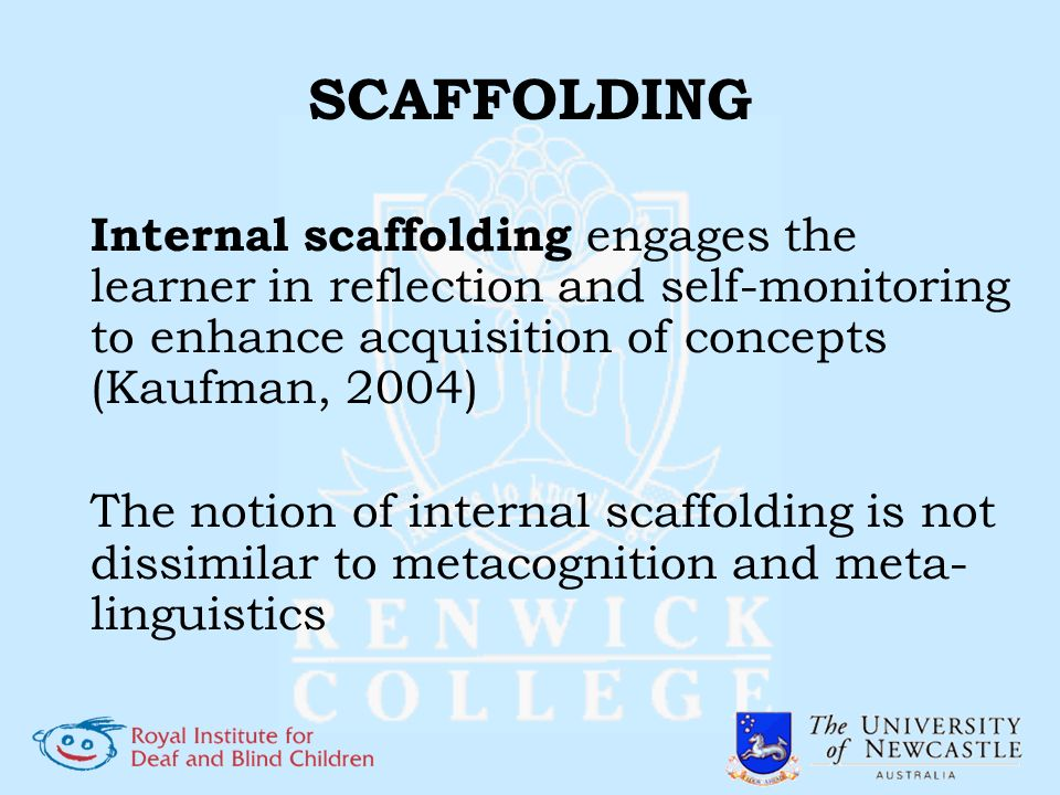SCAFFOLDING Internal scaffolding engages the learner in reflection and self-monitoring to enhance acquisition of concepts (Kaufman, 2004) The notion o