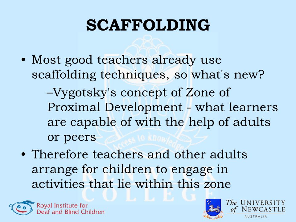 SCAFFOLDING Most good teachers already use scaffolding techniques, so what's new? –Vygotsky's concept of Zone of Proximal Development - what learners