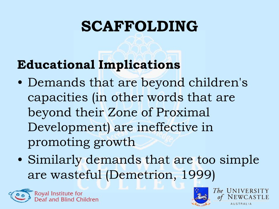 SCAFFOLDING Educational Implications Demands that are beyond children's capacities (in other words that are beyond their Zone of Proximal Development)