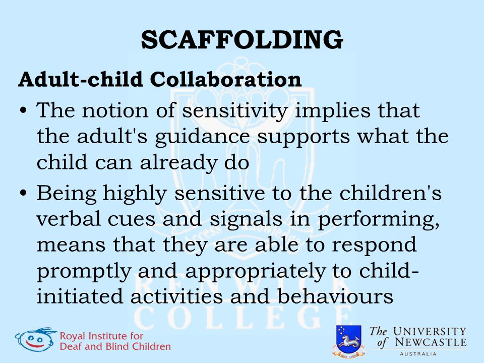 SCAFFOLDING Adult-child Collaboration The notion of sensitivity implies that the adult's guidance supports what the child can already do Being highly