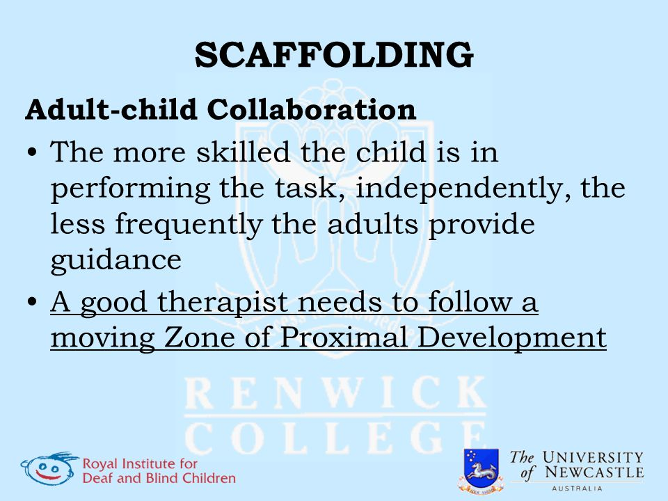 SCAFFOLDING Adult-child Collaboration The more skilled the child is in performing the task, independently, the less frequently the adults provide guid