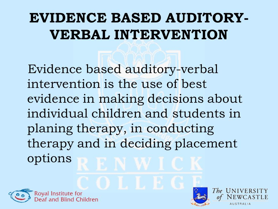 EVIDENCE BASED AUDITORY- VERBAL INTERVENTION Evidence based auditory-verbal intervention is the use of best evidence in making decisions about individ