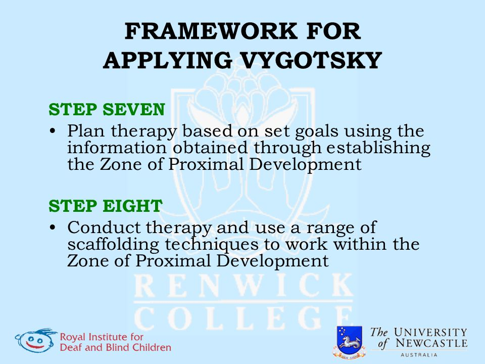 FRAMEWORK FOR APPLYING VYGOTSKY STEP SEVEN Plan therapy based on set goals using the information obtained through establishing the Zone of Proximal De