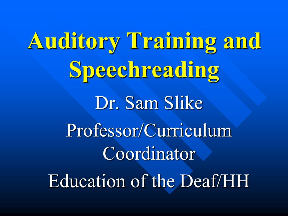Auditory Training and Speechreading Dr. Sam Slike Professor/Curriculum Coordinator Education of the Deaf/HH