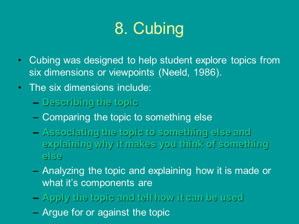 8. Cubing Cubing was designed to help student explore topics from six dimensions or viewpoints (Neeld, 1986). The six dimensions include: –Describing