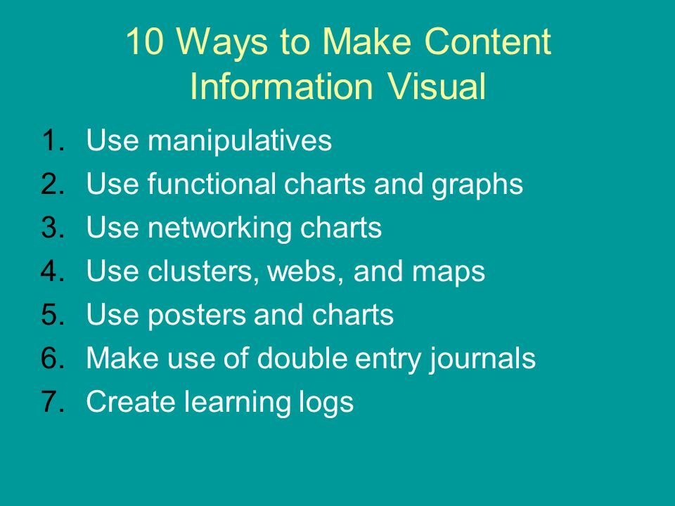 10 Ways to Make Content Information Visual 1.Use manipulatives 2.Use functional charts and graphs 3.Use networking charts 4.Use clusters, webs, and maps 5.Use posters and charts 6.Make use of double entry journals 7.Create learning logs
