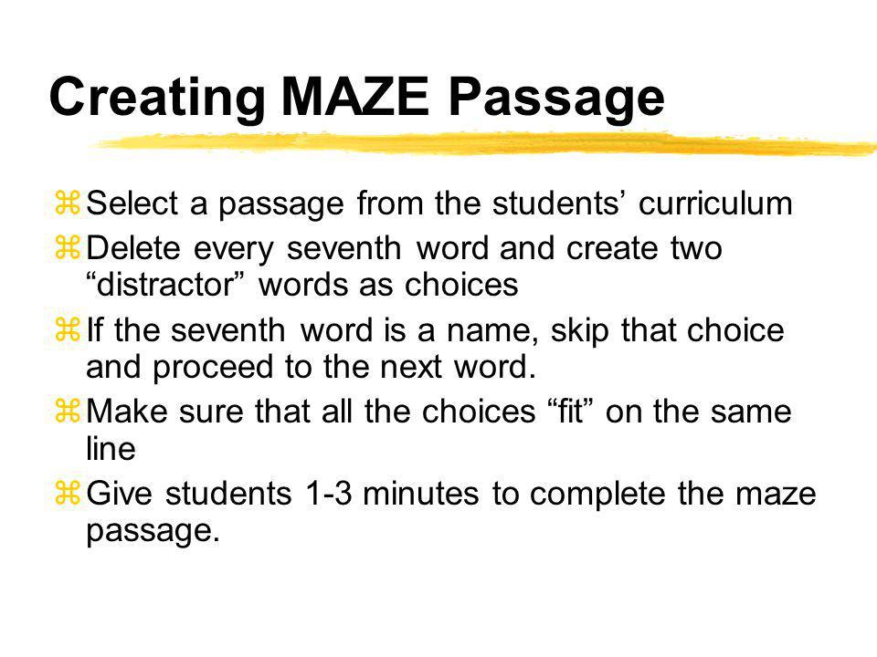 Creating MAZE Passage zSelect a passage from the students curriculum zDelete every seventh word and create two distractor words as choices zIf the seventh word is a name, skip that choice and proceed to the next word.