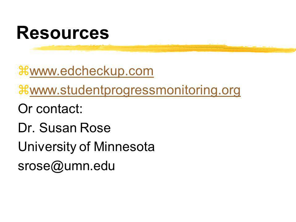 Resources zwww.edcheckup.comwww.edcheckup.com zwww.studentprogressmonitoring.orgwww.studentprogressmonitoring.org Or contact: Dr. Susan Rose Universit
