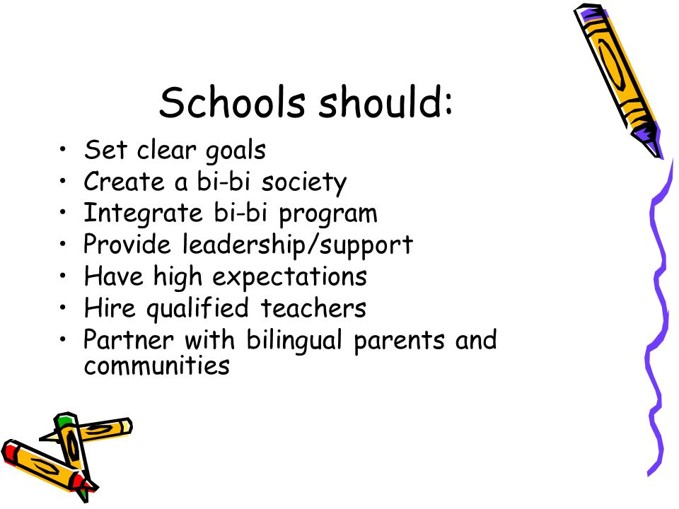 Schools should: Set clear goals Create a bi-bi society Integrate bi-bi program Provide leadership/support Have high expectations Hire qualified teachers Partner with bilingual parents and communities