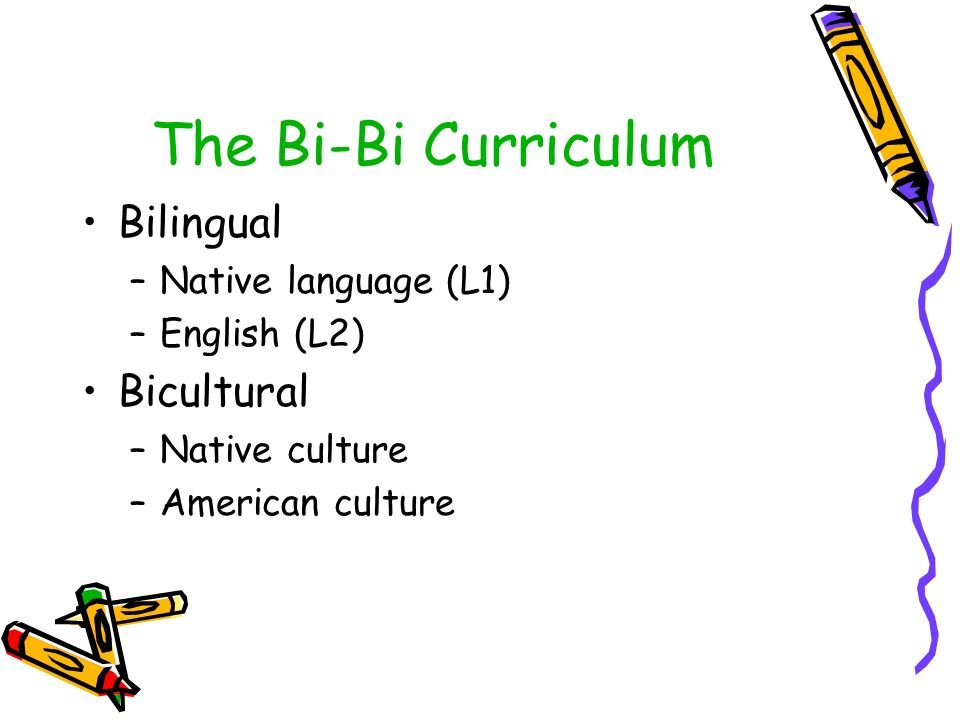 The Bi-Bi Curriculum Bilingual –Native language (L1) –English (L2) Bicultural –Native culture –American culture
