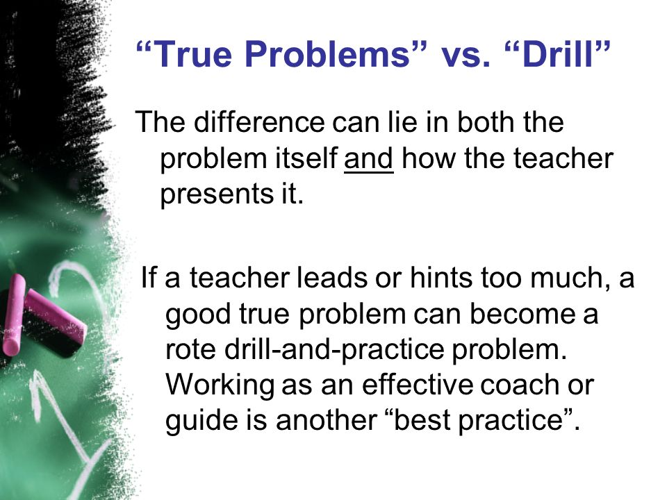 True Problems vs. Drill The difference can lie in both the problem itself and how the teacher presents it. If a teacher leads or hints too much, a goo
