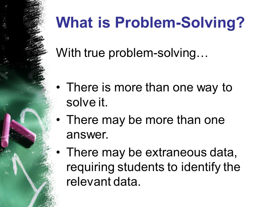 What is Problem-Solving? With true problem-solving… There is more than one way to solve it. There may be more than one answer. There may be extraneous