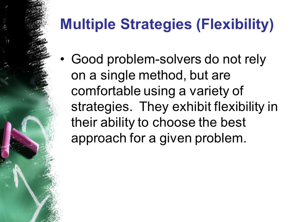 Multiple Strategies (Flexibility) Good problem-solvers do not rely on a single method, but are comfortable using a variety of strategies. They exhibit
