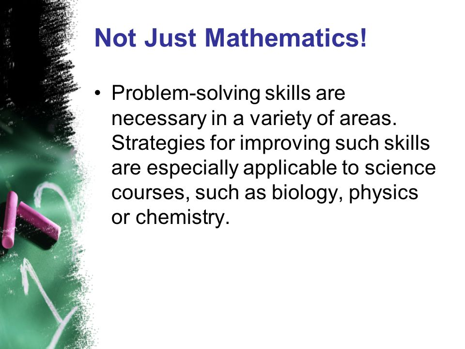 Not Just Mathematics! Problem-solving skills are necessary in a variety of areas. Strategies for improving such skills are especially applicable to sc