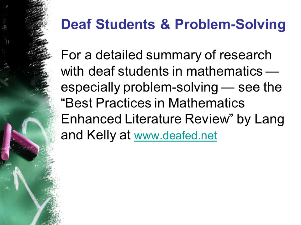 Deaf Students & Problem-Solving For a detailed summary of research with deaf students in mathematics especially problem-solving see the Best Practices