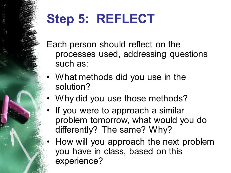 Step 5: REFLECT Each person should reflect on the processes used, addressing questions such as: What methods did you use in the solution? Why did you