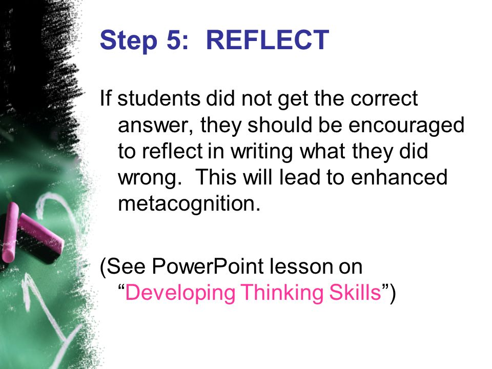 Step 5: REFLECT If students did not get the correct answer, they should be encouraged to reflect in writing what they did wrong. This will lead to enh