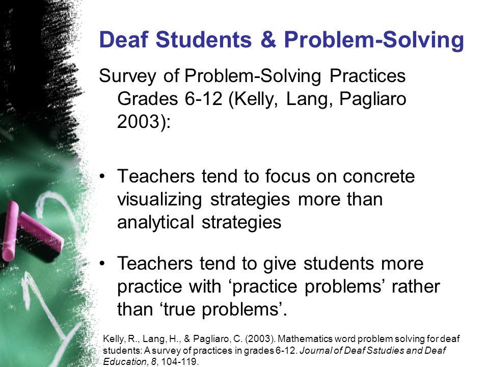Deaf Students & Problem-Solving Survey of Problem-Solving Practices Grades 6-12 (Kelly, Lang, Pagliaro 2003): Teachers tend to focus on concrete visua