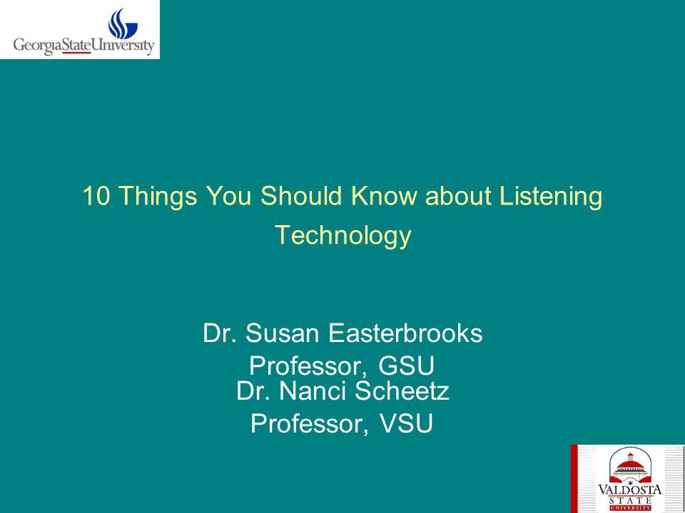 10 Things You Should Know about Listening Technology Dr. Susan Easterbrooks Professor, GSU Dr. Nanci Scheetz Professor, VSU