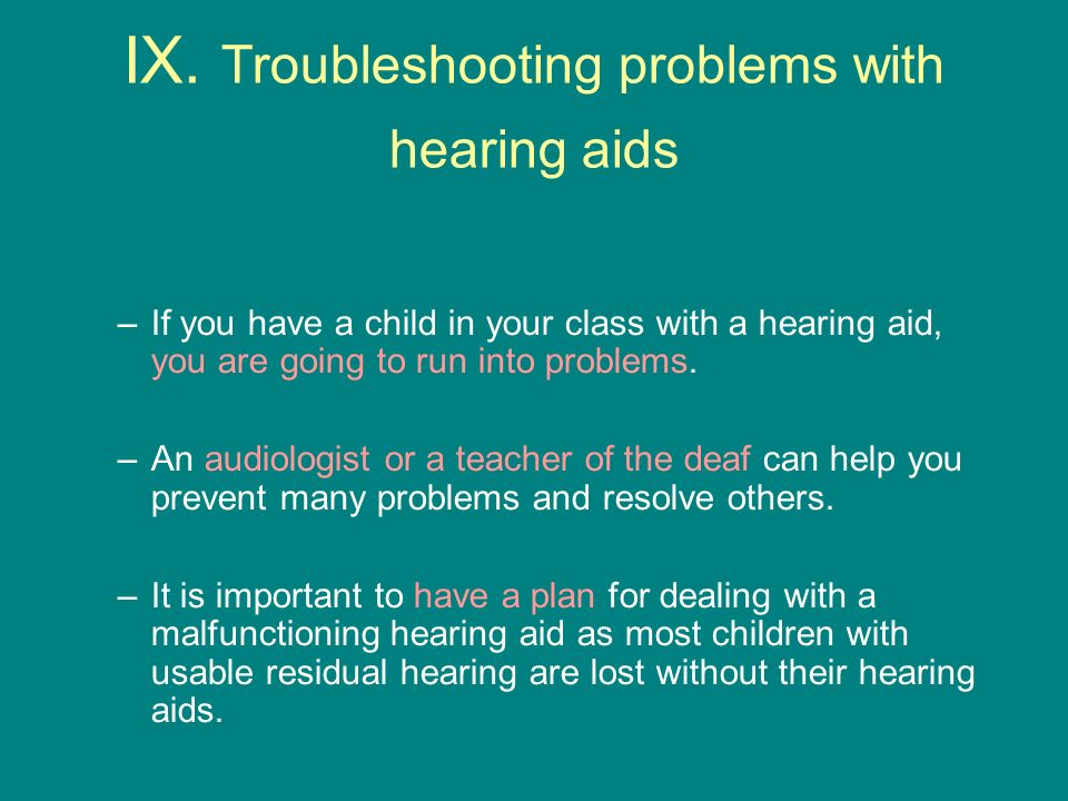 IX. Troubleshooting problems with hearing aids –If you have a child in your class with a hearing aid, you are going to run into problems. –An audiolog