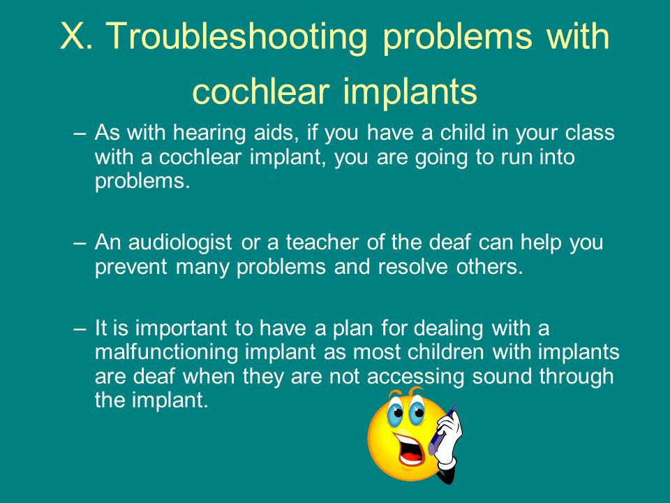 X. Troubleshooting problems with cochlear implants –As with hearing aids, if you have a child in your class with a cochlear implant, you are going to