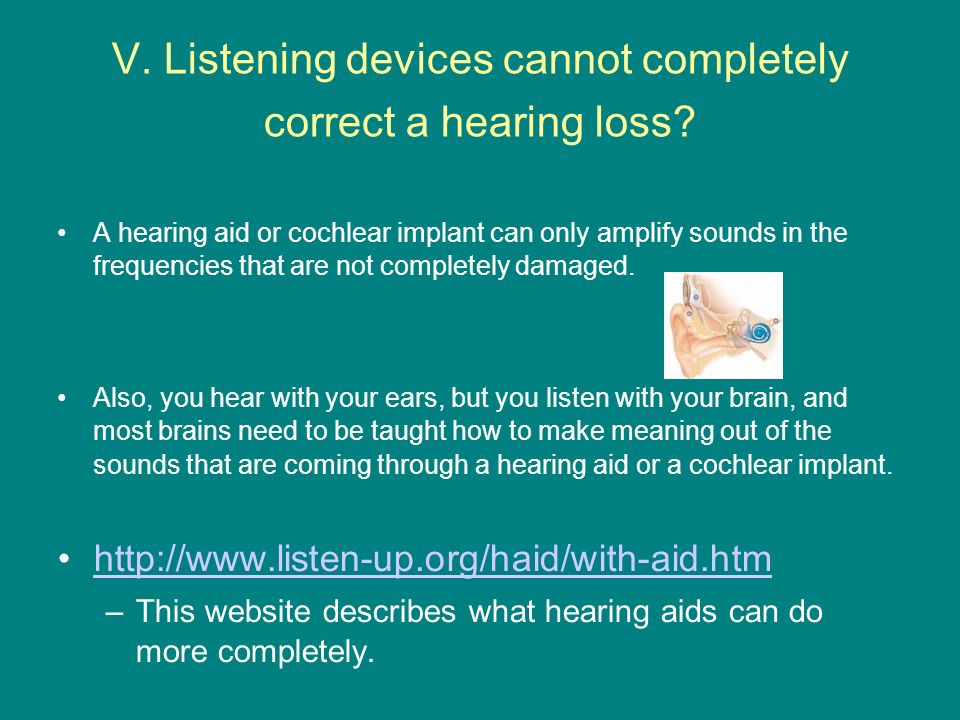 V. Listening devices cannot completely correct a hearing loss? A hearing aid or cochlear implant can only amplify sounds in the frequencies that are n