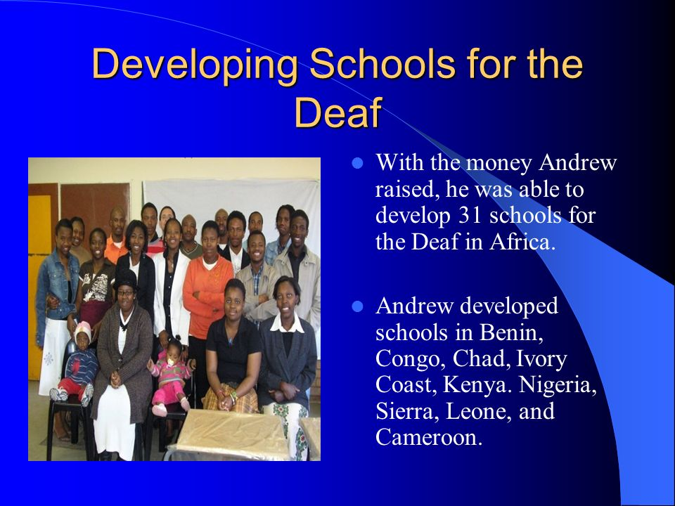Developing Schools for the Deaf With the money Andrew raised, he was able to develop 31 schools for the Deaf in Africa.