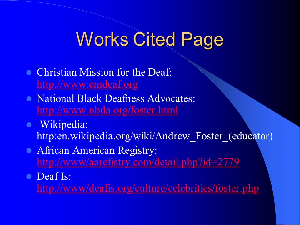Works Cited Page Christian Mission for the Deaf: http://www.cmdeaf.org http://www.cmdeaf.org National Black Deafness Advocates: http://www.nbda.org/foster.html http://www.nbda.org/foster.html Wikipedia: http:en.wikipedia.org/wiki/Andrew_Foster_(educator) African American Registry: http://www/aarefistry.com/detail.php?id=2779 http://www/aarefistry.com/detail.php?id=2779 Deaf Is: http://www/deafis.org/culture/celebrities/foster.php http://www/deafis.org/culture/celebrities/foster.php