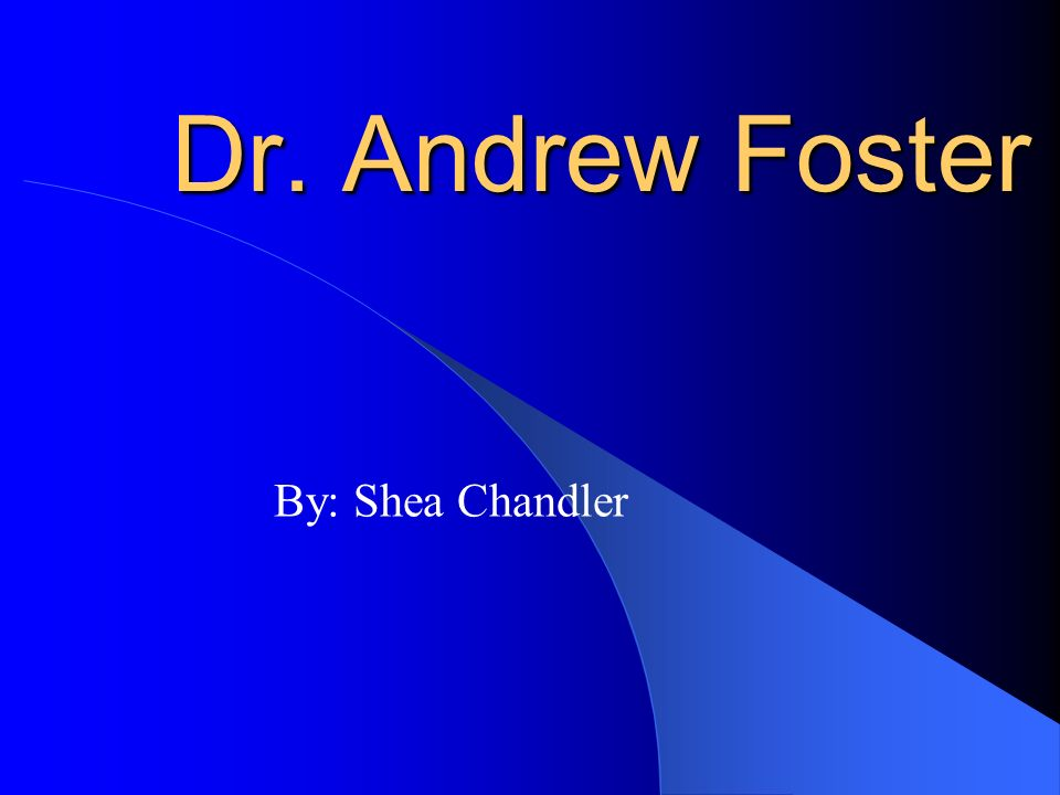 Dr. Andrew Foster By: Shea Chandler