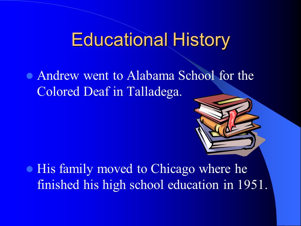 Educational History Andrew went to Alabama School for the Colored Deaf in Talladega. His family moved to Chicago where he finished his high school edu