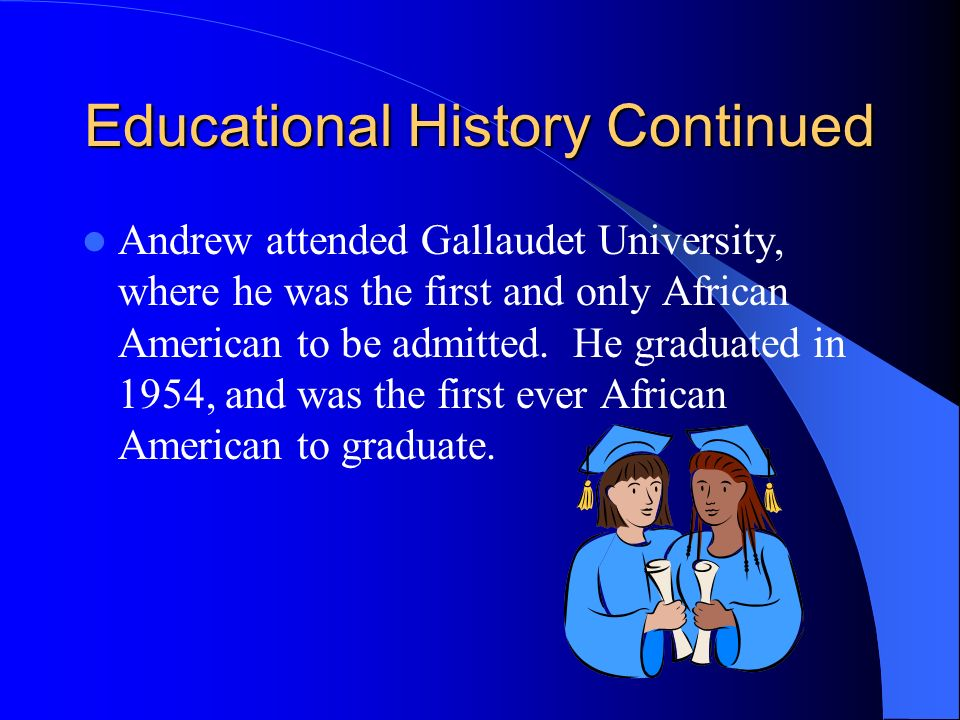 Educational History Continued Andrew attended Gallaudet University, where he was the first and only African American to be admitted. He graduated in 1
