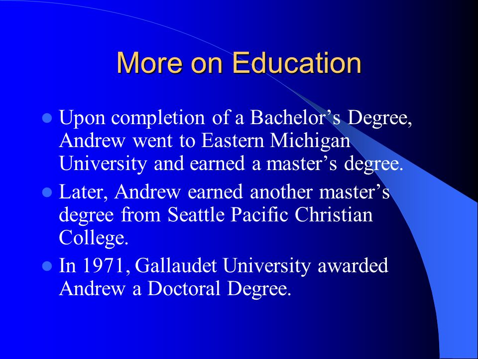 More on Education Upon completion of a Bachelors Degree, Andrew went to Eastern Michigan University and earned a masters degree.